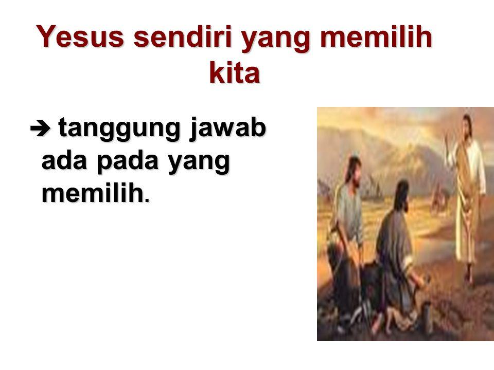 Yesus sendiri yang memilih kita  tanggung jawab ada pada yang memilih.