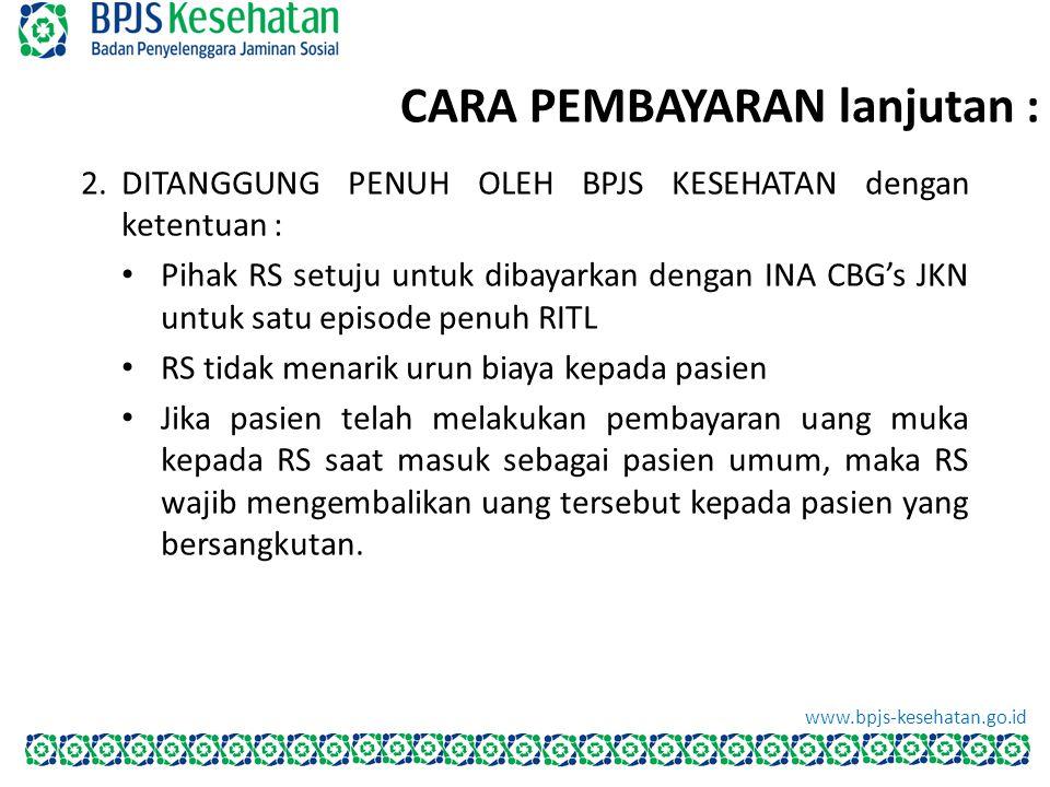 CARA PEMBAYARAN lanjutan : BPJS Kesehatan www.bpjs-kesehatan.go.id 2.DITANGGUNG PENUH OLEH BPJS KESEHATAN dengan ketentuan : Pihak RS setuju untuk dib