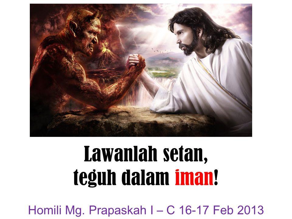 Lawanlah setan, teguh dalam iman! Homili Mg. Prapaskah I – C 16-17 Feb 2013