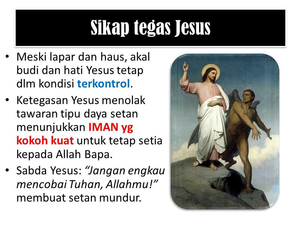 Sikap tegas Jesus Meski lapar dan haus, akal budi dan hati Yesus tetap dlm kondisi terkontrol. Ketegasan Yesus menolak tawaran tipu daya setan menunju