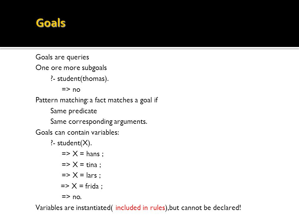 Goals are queries One ore more subgoals ?- student(thomas). => no Pattern matching: a fact matches a goal if Same predicate Same corresponding argumen