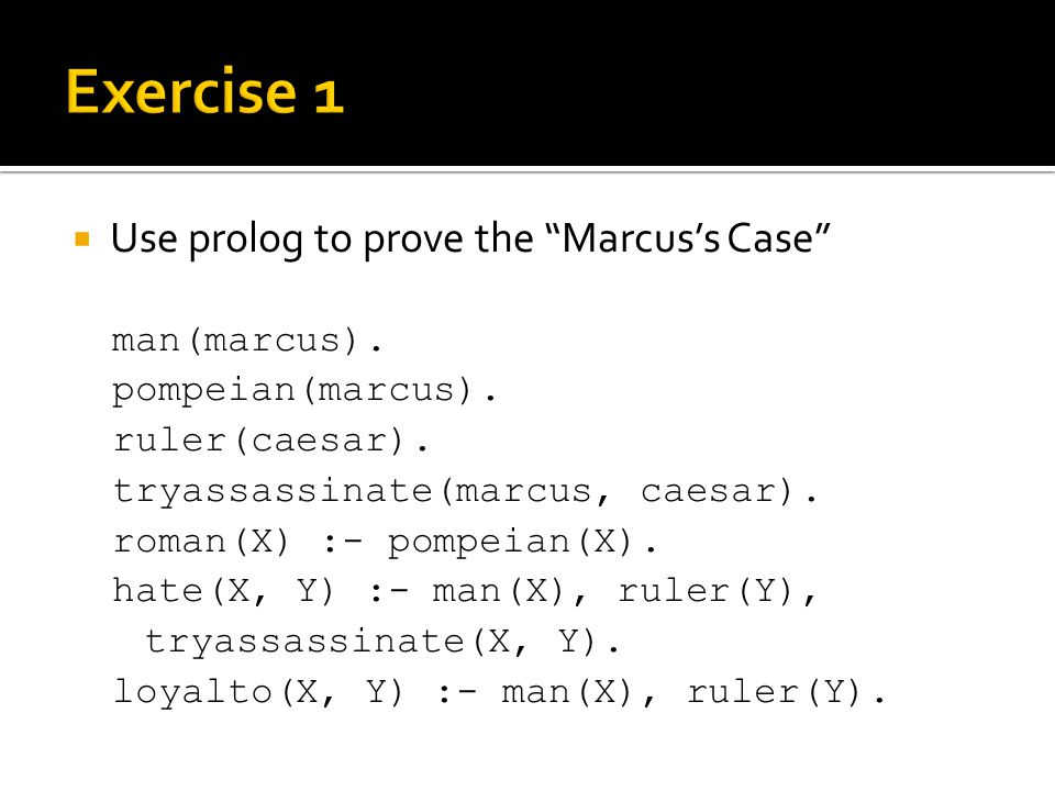 " Use prolog to prove the ""Marcus's Case"" man(marcus). pompeian(marcus). ruler(caesar). tryassassinate(marcus, caesar). roman(X) :- pompeian(X). hate("