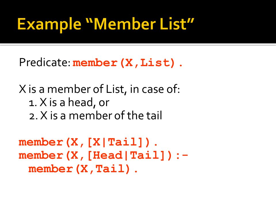 Predicate: member(X,List). X is a member of List, in case of: 1. X is a head, or 2. X is a member of the tail member(X,[X|Tail]). member(X,[Head|Tail]