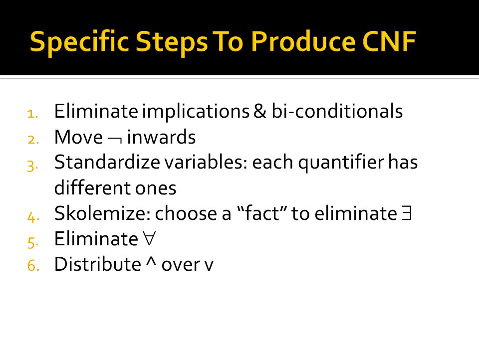 "1. Eliminate implications & bi-conditionals 2. Move  inwards 3. Standardize variables: each quantifier has different ones 4. Skolemize: choose a ""fac"