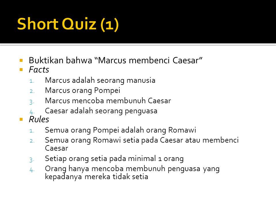 """ Buktikan bahwa """"Marcus membenci Caesar""""  Facts 1. Marcus adalah seorang manusia 2. Marcus orang Pompei 3. Marcus mencoba membunuh Caesar 4. Caesar"""