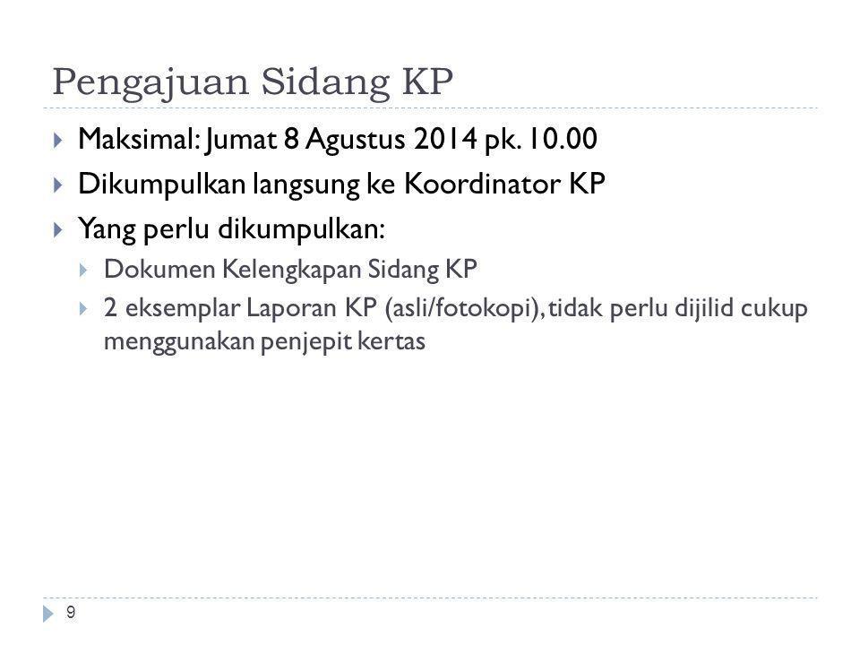 Pengajuan Sidang KP 9  Maksimal: Jumat 8 Agustus 2014 pk. 10.00  Dikumpulkan langsung ke Koordinator KP  Yang perlu dikumpulkan:  Dokumen Kelengka