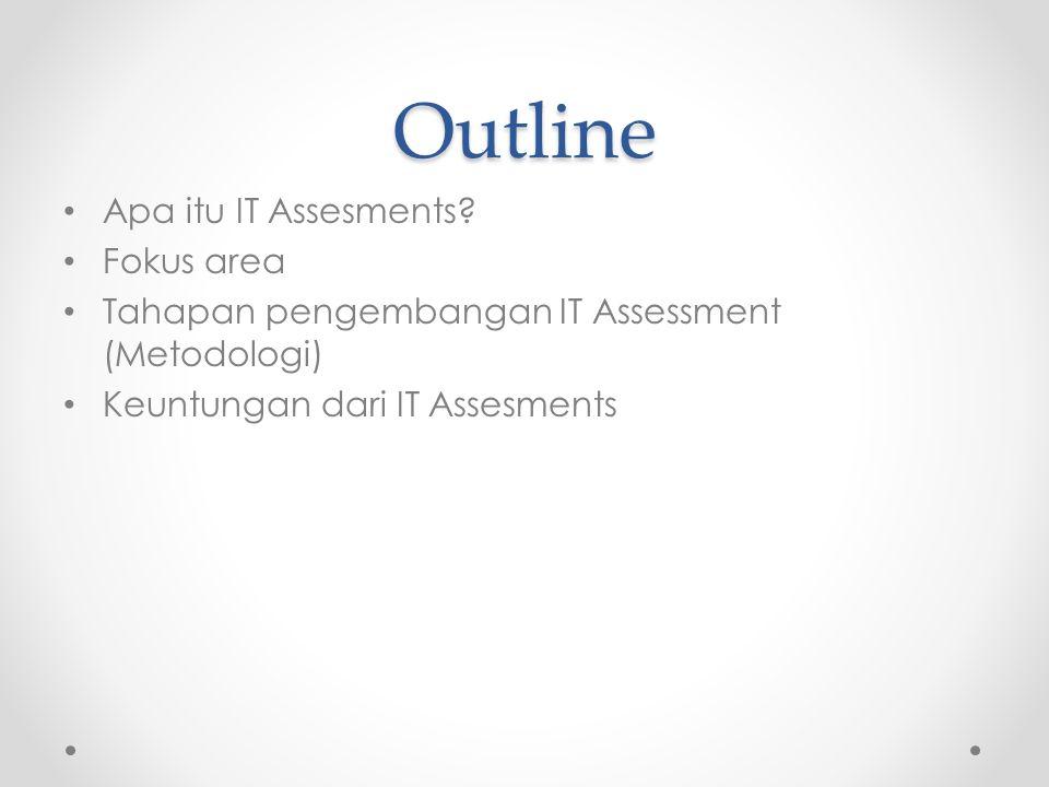 Outline Apa itu IT Assesments? Fokus area Tahapan pengembangan IT Assessment (Metodologi) Keuntungan dari IT Assesments
