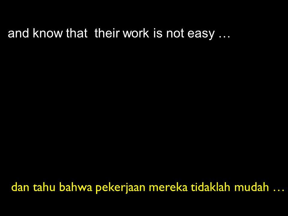 and know that their work is not easy … dan tahu bahwa pekerjaan mereka tidaklah mudah …