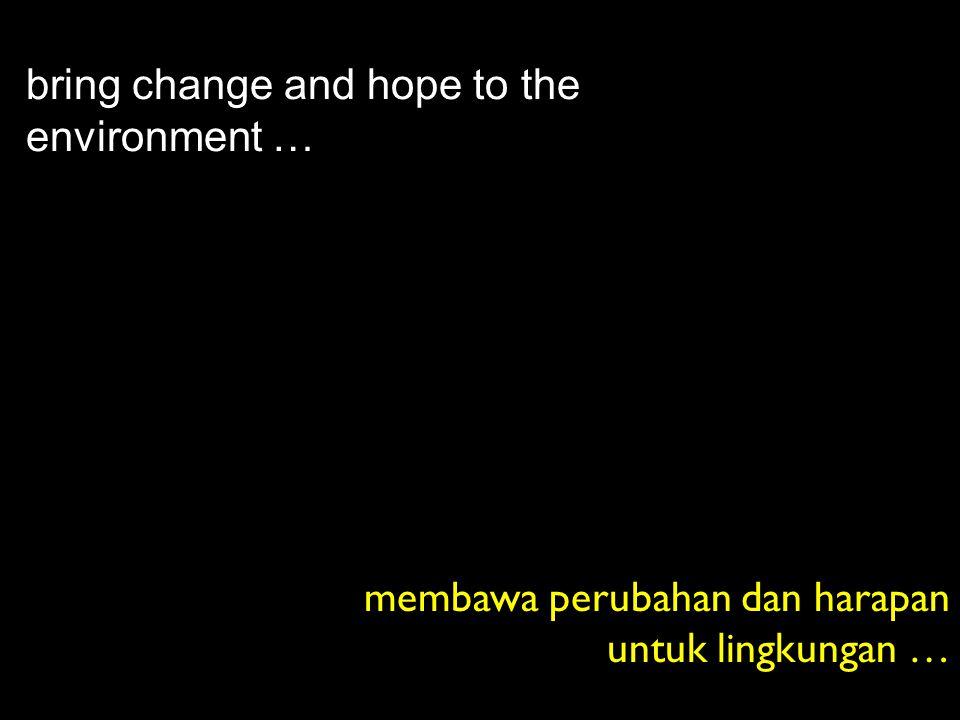 bring change and hope to the environment … membawa perubahan dan harapan untuk lingkungan …
