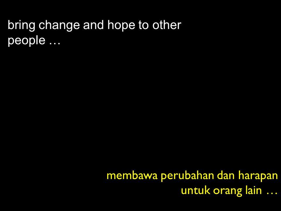 bring change and hope to other people … membawa perubahan dan harapan untuk orang lain …