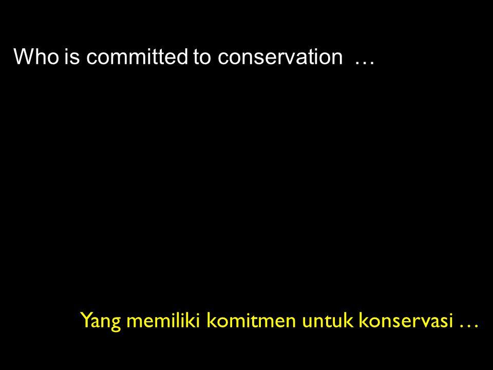 Who is committed to conservation … Yang memiliki komitmen untuk konservasi …