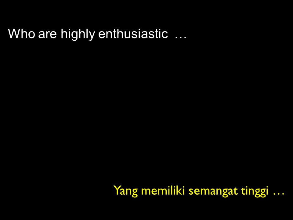 Who are highly enthusiastic … Yang memiliki semangat tinggi …