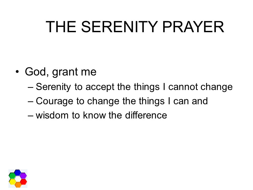 THE SERENITY PRAYER God, grant me –Serenity to accept the things I cannot change –Courage to change the things I can and –wisdom to know the difference