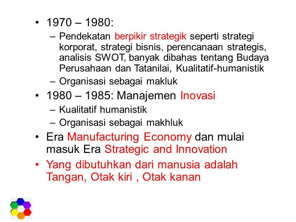 1970 – 1980: –Pendekatan berpikir strategik seperti strategi korporat, strategi bisnis, perencanaan strategis, analisis SWOT, banyak dibahas tentang Budaya Perusahaan dan Tatanilai, Kualitatif-humanistik –Organisasi sebagai makluk 1980 – 1985: Manajemen Inovasi –Kualitatif humanistik –Organisasi sebagai makhluk Era Manufacturing Economy dan mulai masuk Era Strategic and Innovation Yang dibutuhkan dari manusia adalah Tangan, Otak kiri, Otak kanan