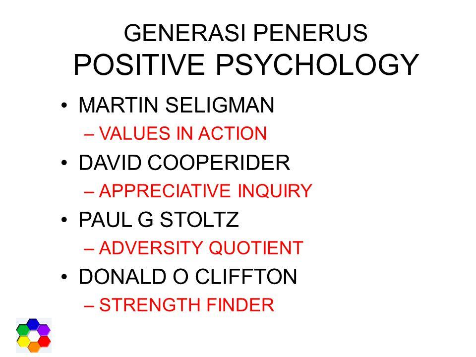 GENERASI PENERUS POSITIVE PSYCHOLOGY MARTIN SELIGMAN –VALUES IN ACTION DAVID COOPERIDER –APPRECIATIVE INQUIRY PAUL G STOLTZ –ADVERSITY QUOTIENT DONALD O CLIFFTON –STRENGTH FINDER
