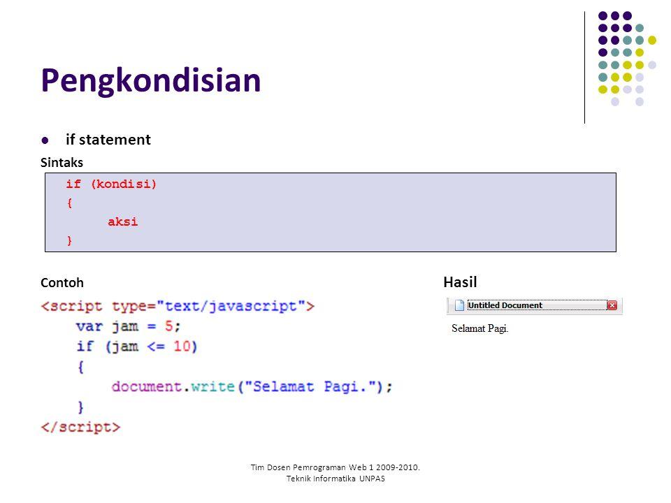 Tim Dosen Pemrograman Web 1 2009-2010. Teknik Informatika UNPAS Pengkondisian if statement Sintaks if (kondisi) { aksi } Contoh Hasil