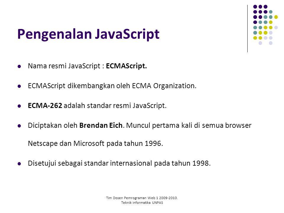 Tim Dosen Pemrograman Web 1 2009-2010. Teknik Informatika UNPAS Pengenalan JavaScript Nama resmi JavaScript : ECMAScript. ECMAScript dikembangkan oleh
