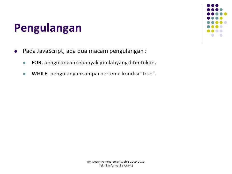 Tim Dosen Pemrograman Web 1 2009-2010. Teknik Informatika UNPAS Pengulangan Pada JavaScript, ada dua macam pengulangan : FOR, pengulangan sebanyak jum