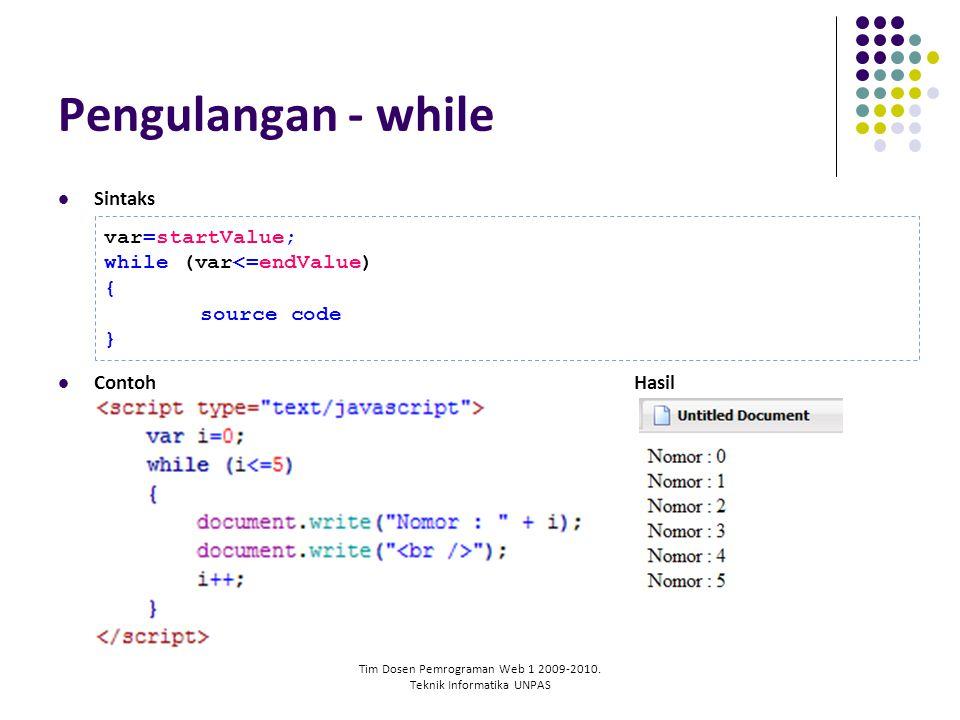 Tim Dosen Pemrograman Web 1 2009-2010. Teknik Informatika UNPAS Pengulangan - while Sintaks ContohHasil var=startValue; while (var<=endValue) { source