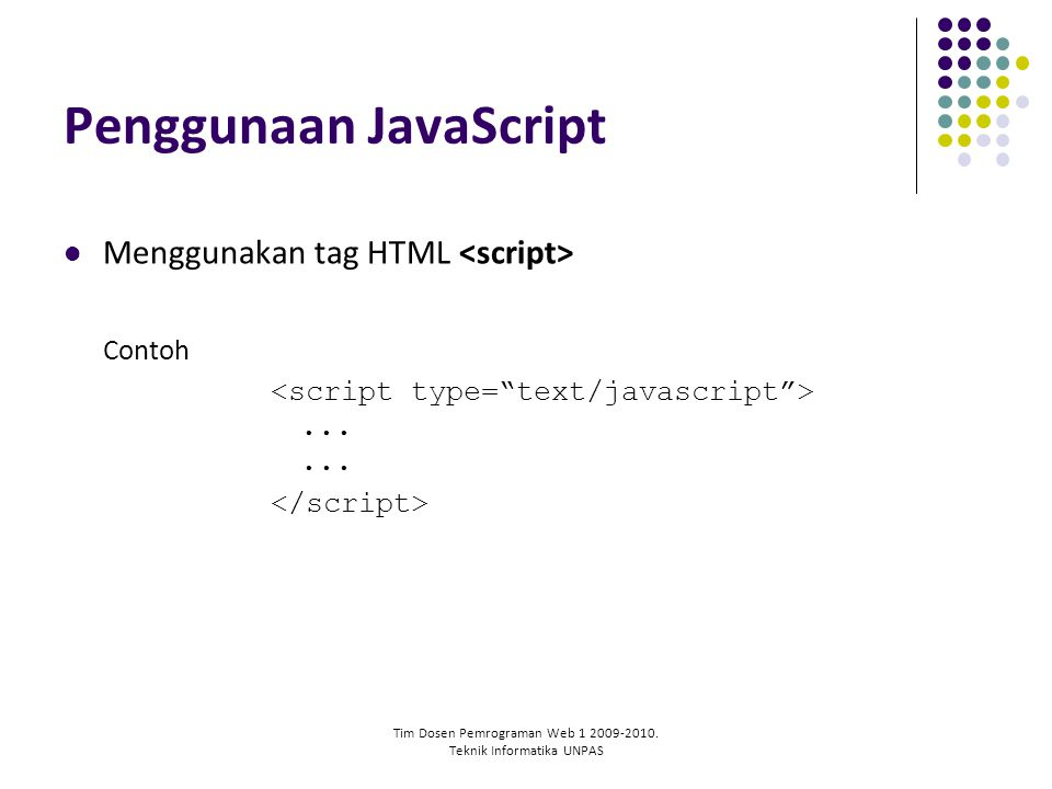 Tim Dosen Pemrograman Web 1 2009-2010. Teknik Informatika UNPAS Penggunaan JavaScript Menggunakan tag HTML Contoh......