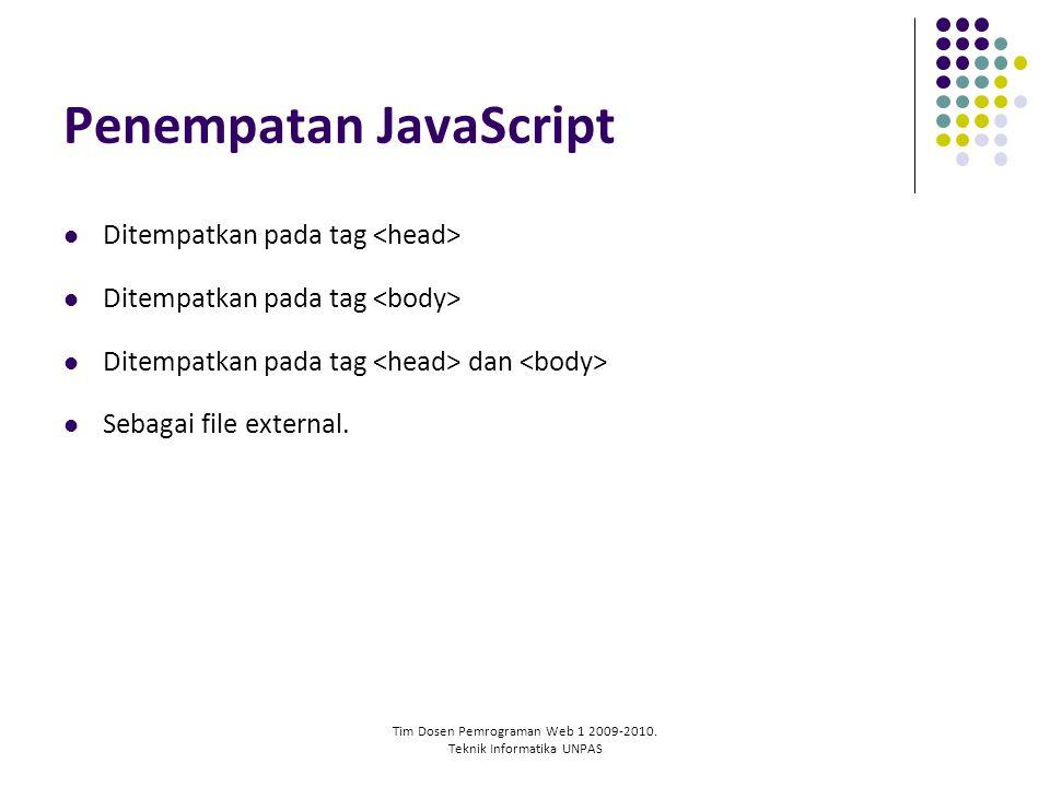 Tim Dosen Pemrograman Web 1 2009-2010. Teknik Informatika UNPAS Penempatan JavaScript Ditempatkan pada tag Ditempatkan pada tag dan Sebagai file exter