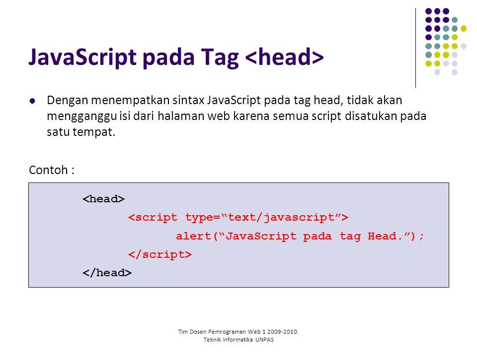 Tim Dosen Pemrograman Web 1 2009-2010. Teknik Informatika UNPAS JavaScript pada Tag Dengan menempatkan sintax JavaScript pada tag head, tidak akan men