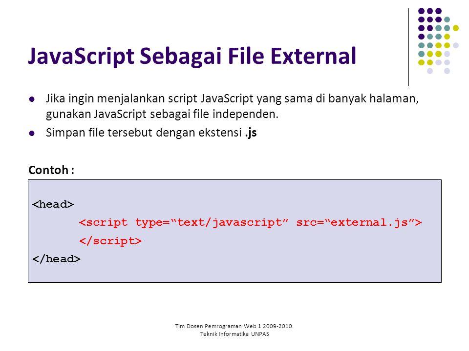 Tim Dosen Pemrograman Web 1 2009-2010. Teknik Informatika UNPAS JavaScript Sebagai File External Jika ingin menjalankan script JavaScript yang sama di