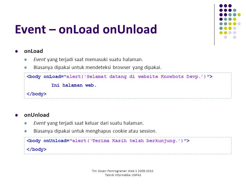 Tim Dosen Pemrograman Web 1 2009-2010. Teknik Informatika UNPAS Event – onLoad onUnload onLoad Event yang terjadi saat memasuki suatu halaman. Biasany