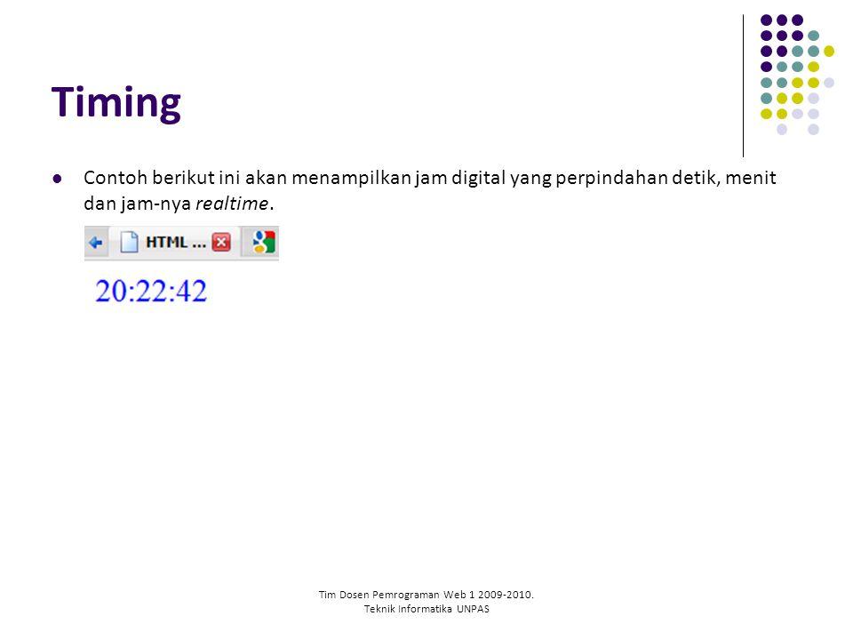 Tim Dosen Pemrograman Web 1 2009-2010. Teknik Informatika UNPAS Timing Contoh berikut ini akan menampilkan jam digital yang perpindahan detik, menit d