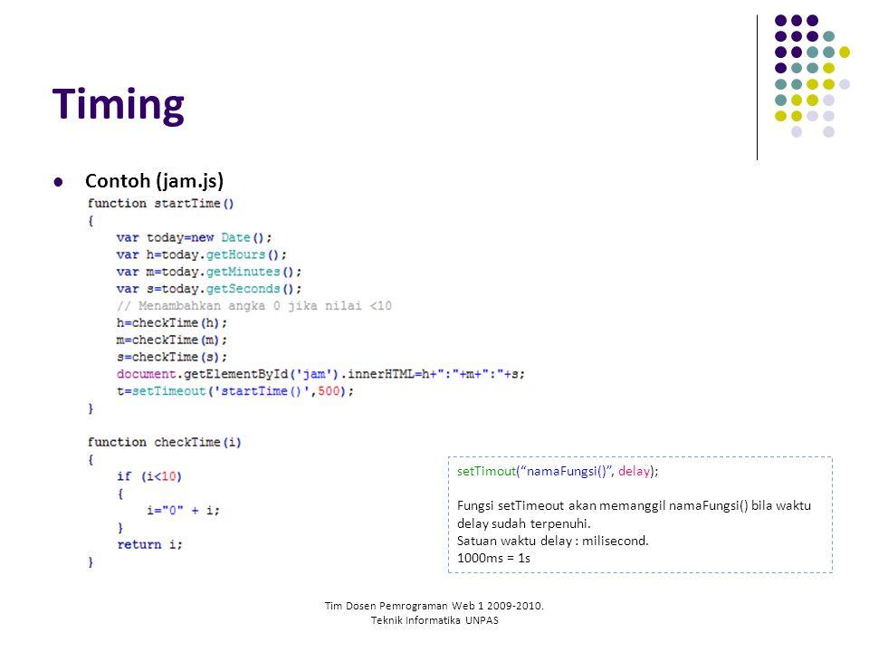 "Tim Dosen Pemrograman Web 1 2009-2010. Teknik Informatika UNPAS Timing Contoh (jam.js) setTimout(""namaFungsi()"", delay); Fungsi setTimeout akan memang"