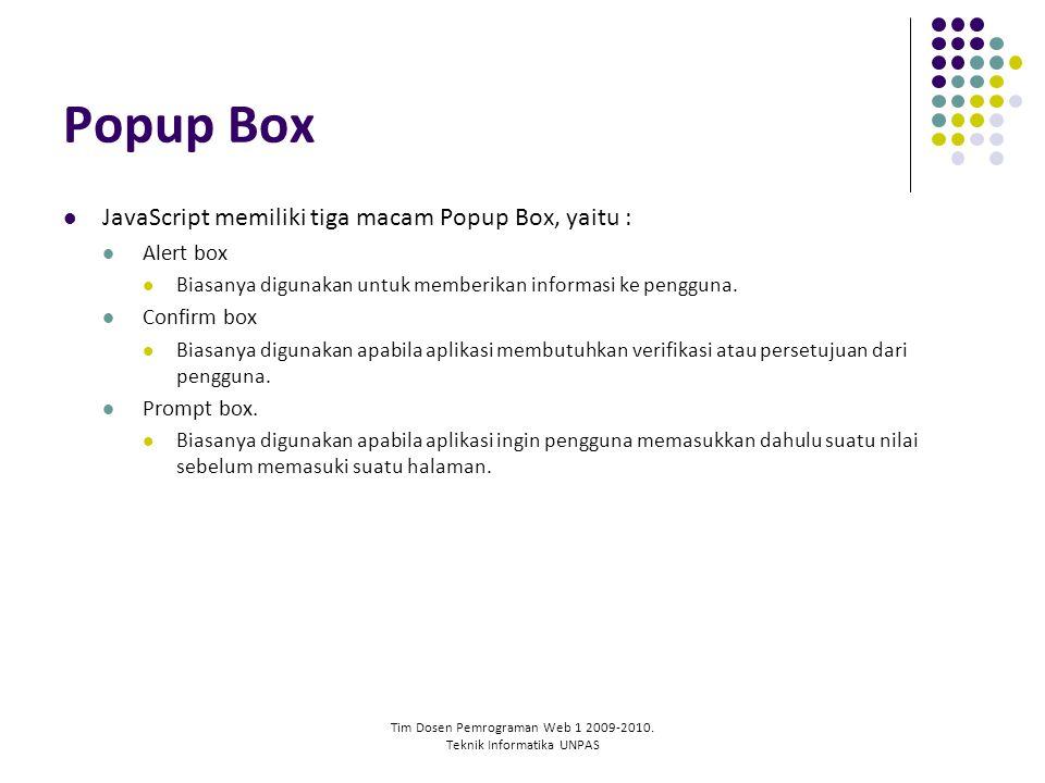 Tim Dosen Pemrograman Web 1 2009-2010. Teknik Informatika UNPAS Popup Box JavaScript memiliki tiga macam Popup Box, yaitu : Alert box Biasanya digunak