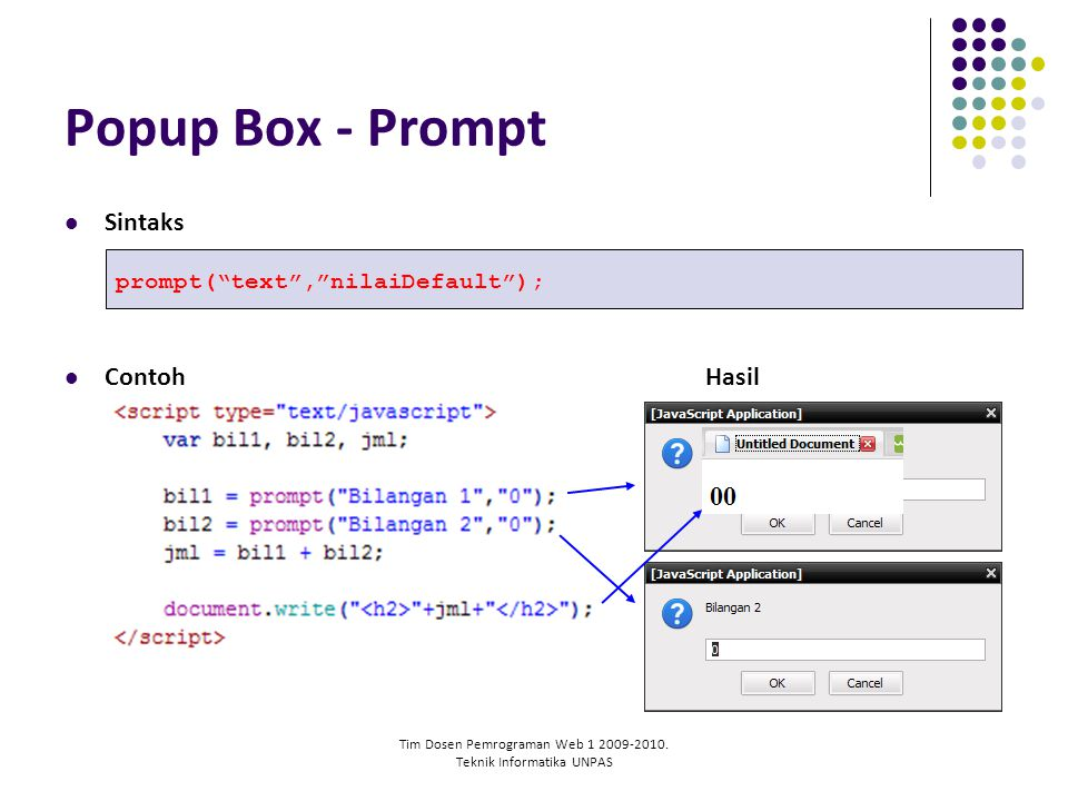 "Tim Dosen Pemrograman Web 1 2009-2010. Teknik Informatika UNPAS Popup Box - Prompt Sintaks ContohHasil prompt(""text"",""nilaiDefault"");"