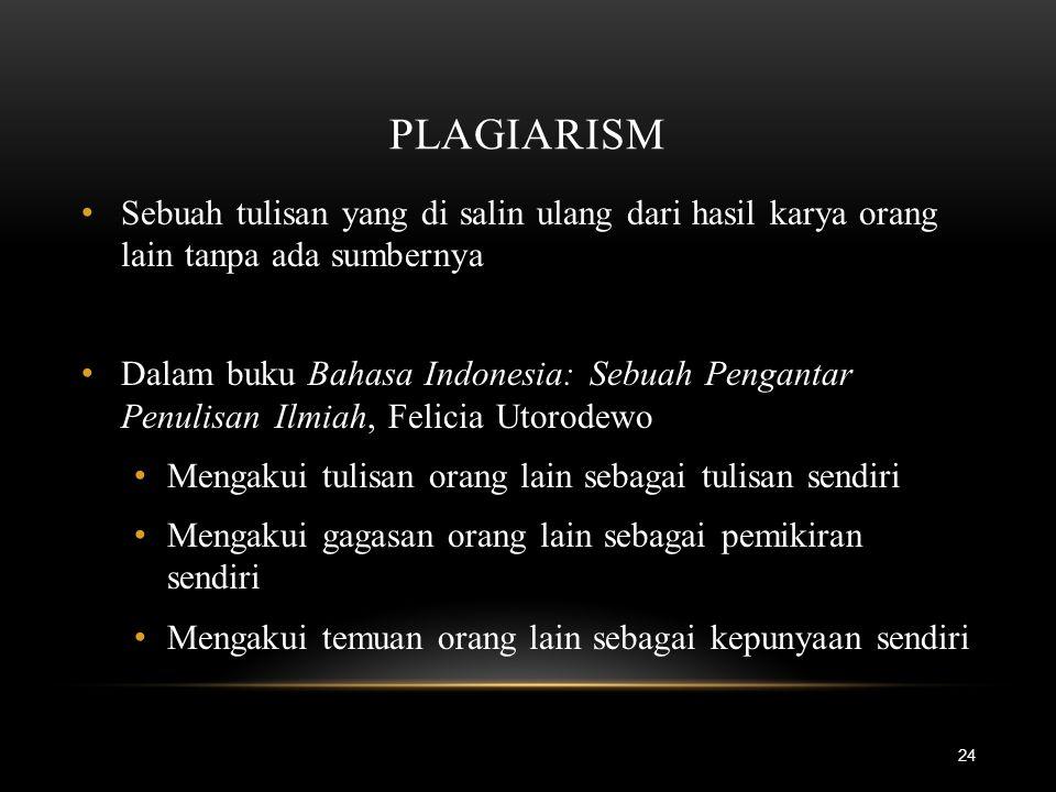 PLAGIARISM 24 Sebuah tulisan yang di salin ulang dari hasil karya orang lain tanpa ada sumbernya Dalam buku Bahasa Indonesia: Sebuah Pengantar Penulis