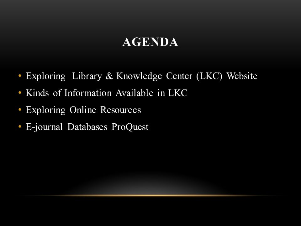 AGENDA Exploring Library & Knowledge Center (LKC) Website Kinds of Information Available in LKC Exploring Online Resources E-journal Databases ProQuest