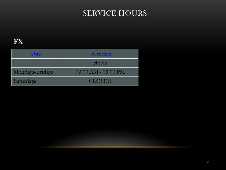 SERVICE HOURS 7 Days Semester Hours Mondays- Fridays09:00 AM - 05:00 PM SaturdaysCLOSED FX