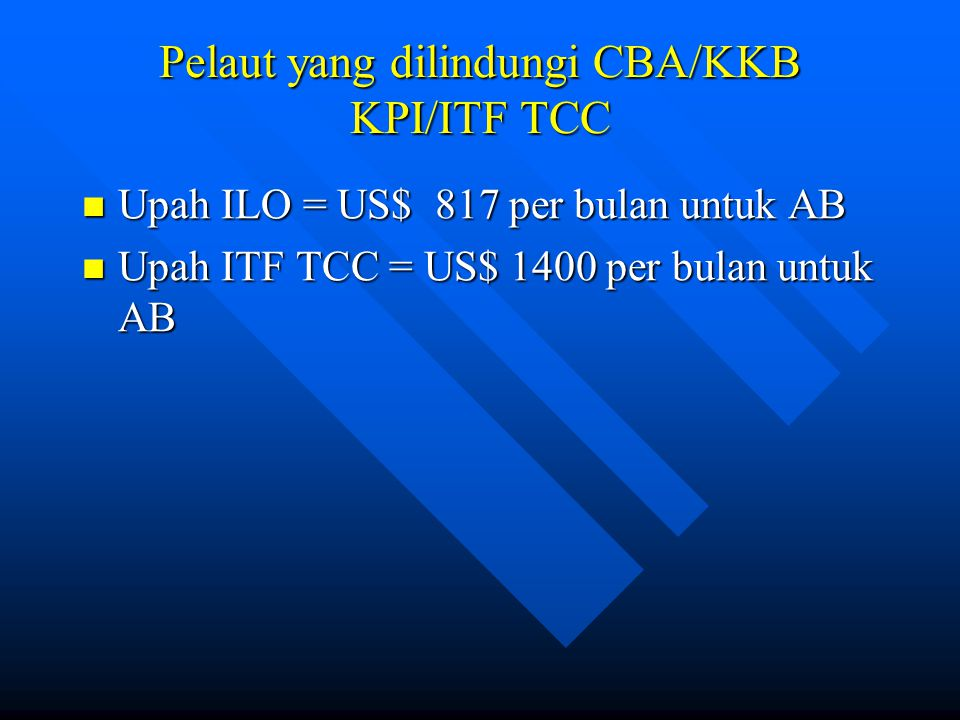 Pelaut yang dilindungi CBA/KKB KPI/ITF TCC Upah ILO = US$ 817 per bulan untuk AB Upah ILO = US$ 817 per bulan untuk AB Upah ITF TCC = US$ 1400 per bul