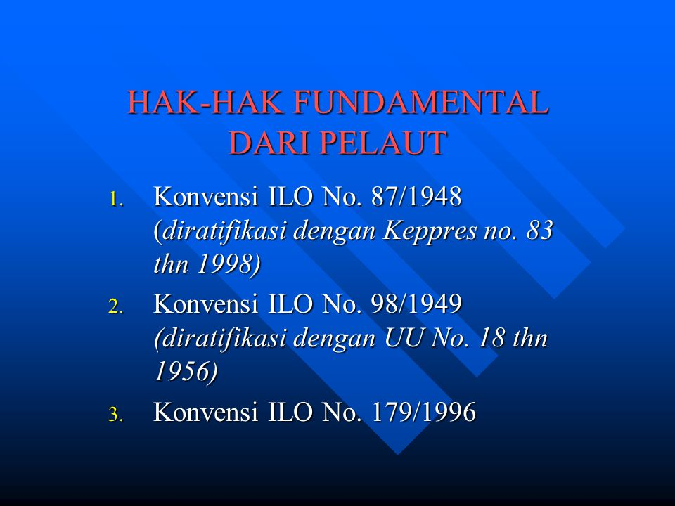 HAK-HAK FUNDAMENTAL DARI PELAUT 1. Konvensi ILO No. 87/1948 (diratifikasi dengan Keppres no. 83 thn 1998) 2. Konvensi ILO No. 98/1949 (diratifikasi de