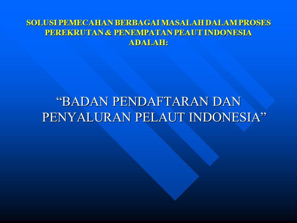 """SOLUSI PEMECAHAN BERBAGAI MASALAH DALAM PROSES PEREKRUTAN & PENEMPATAN PEAUT INDONESIA ADALAH: """"BADAN PENDAFTARAN DAN PENYALURAN PELAUT INDONESIA"""""""
