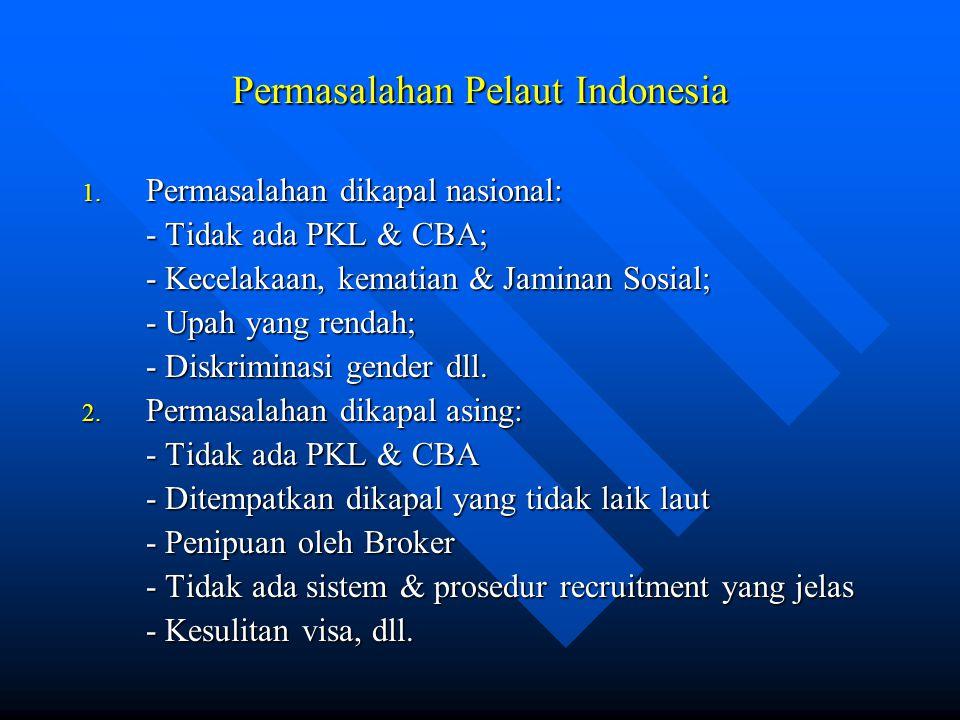 Permasalahan Pelaut Indonesia 1. Permasalahan dikapal nasional: - Tidak ada PKL & CBA; - Kecelakaan, kematian & Jaminan Sosial; - Upah yang rendah; -