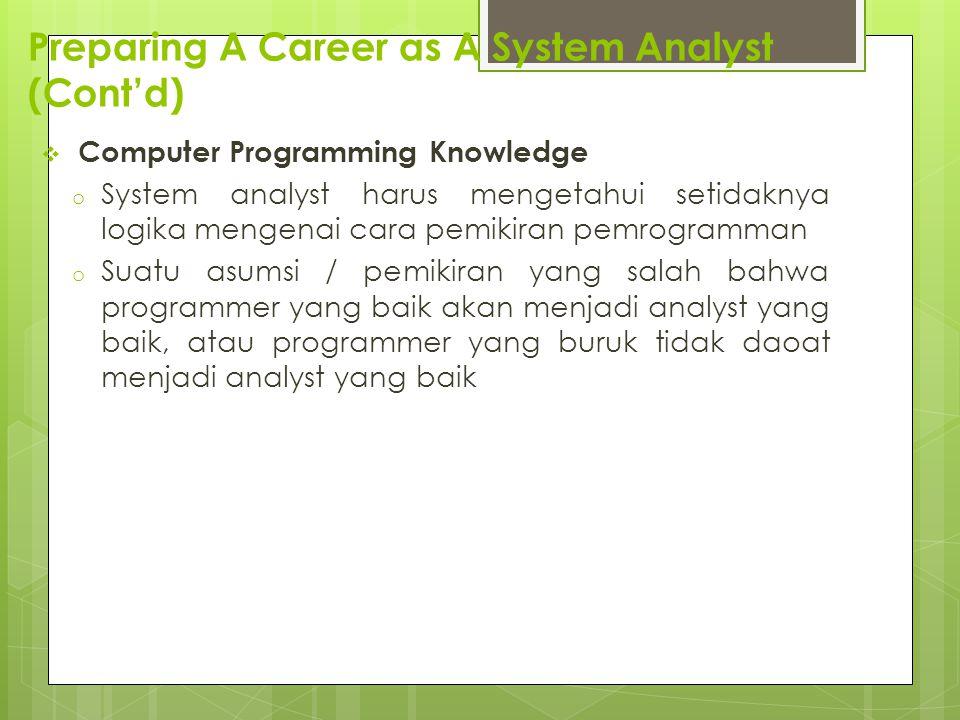 Preparing A Career as A System Analyst (Cont'd)  Computer Programming Knowledge o System analyst harus mengetahui setidaknya logika mengenai cara pemikiran pemrogramman o Suatu asumsi / pemikiran yang salah bahwa programmer yang baik akan menjadi analyst yang baik, atau programmer yang buruk tidak daoat menjadi analyst yang baik