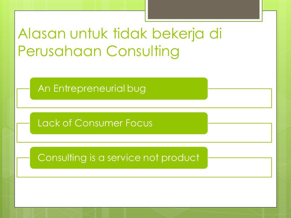 Alasan untuk tidak bekerja di Perusahaan Consulting An Entrepreneurial bugLack of Consumer FocusConsulting is a service not product