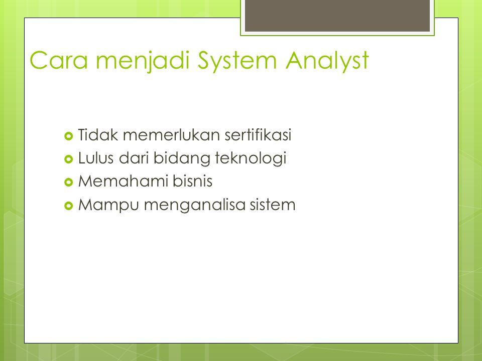 Cara menjadi System Analyst  Tidak memerlukan sertifikasi  Lulus dari bidang teknologi  Memahami bisnis  Mampu menganalisa sistem