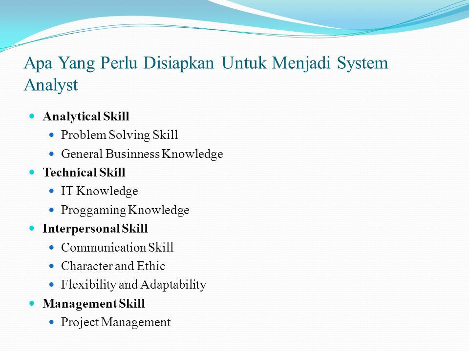 Analytical Skill Problem Solving Skill General Businness Knowledge Technical Skill IT Knowledge Proggaming Knowledge Interpersonal Skill Communication Skill Character and Ethic Flexibility and Adaptability Management Skill Project Management
