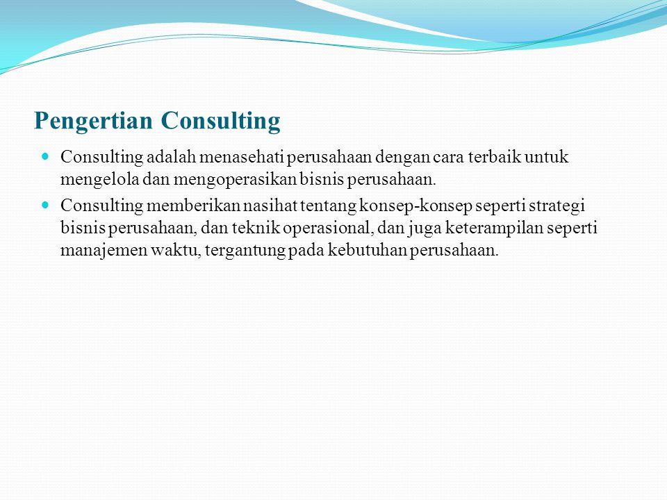 Pengertian Consulting Consulting adalah menasehati perusahaan dengan cara terbaik untuk mengelola dan mengoperasikan bisnis perusahaan.