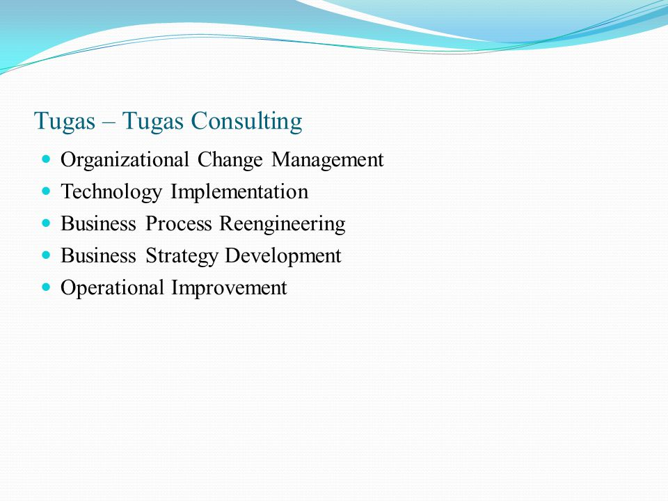 Tugas – Tugas Consulting Organizational Change Management Technology Implementation Business Process Reengineering Business Strategy Development Opera