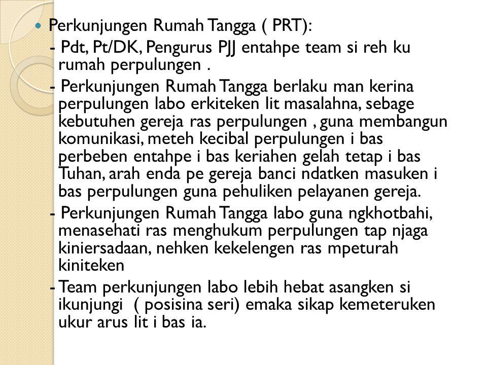 Perkunjungen Rumah Tangga ( PRT): - Pdt, Pt/DK, Pengurus PJJ entahpe team si reh ku rumah perpulungen. - Perkunjungen Rumah Tangga berlaku man kerina