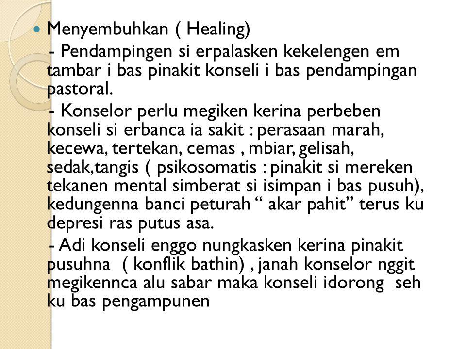 Menyembuhkan ( Healing) - Pendampingen si erpalasken kekelengen em tambar i bas pinakit konseli i bas pendampingan pastoral. - Konselor perlu megiken