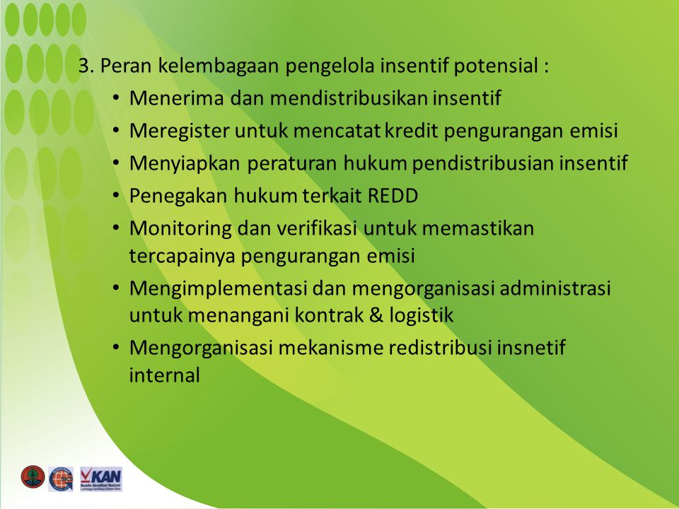 3. Peran kelembagaan pengelola insentif potensial : Menerima dan mendistribusikan insentif Meregister untuk mencatat kredit pengurangan emisi Menyiapk