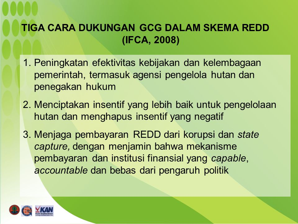 TIGA CARA DUKUNGAN GCG DALAM SKEMA REDD (IFCA, 2008) 1.Peningkatan efektivitas kebijakan dan kelembagaan pemerintah, termasuk agensi pengelola hutan dan penegakan hukum 2.Menciptakan insentif yang lebih baik untuk pengelolaan hutan dan menghapus insentif yang negatif 3.Menjaga pembayaran REDD dari korupsi dan state capture, dengan menjamin bahwa mekanisme pembayaran dan institusi finansial yang capable, accountable dan bebas dari pengaruh politik