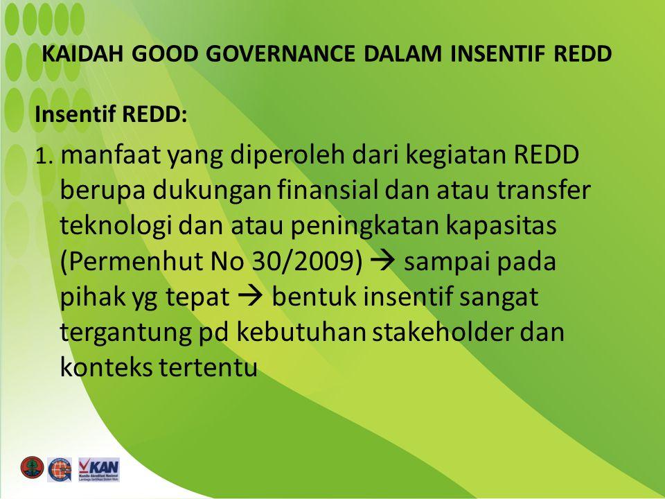 KAIDAH GOOD GOVERNANCE DALAM INSENTIF REDD Insentif REDD: 1. manfaat yang diperoleh dari kegiatan REDD berupa dukungan finansial dan atau transfer tek